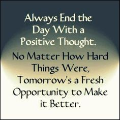 End your day with a POSITIVE thought.