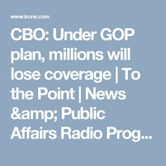 CBO: Under GOP plan, millions will lose coverage   To the Point   News & Public Affairs Radio Program   KCRW   KCRW