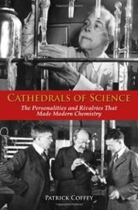 Cathedrals of science : the personalities and rivalries that made modern chemistry / Patrick Coffey http://ukcatalogue.oup.com/product/9780195321340.do#.UV1Nr6Pz_cs