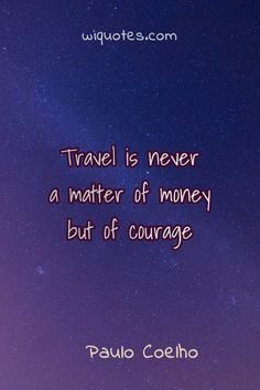 """""""Travel is never a matter of money but of courage"""" Paulo Coelho, & Aleph The post Inspirational Quote By Paulo Coelho appeared first on Welcome to read best Quote Pictures. Beautiful Quotes From Books, Inspirational Quotes From Books, Best Quotes From Books, Quotes From Novels, Literary Quotes, Finding True Love Quotes, Love Story Quotes, Always Love You Quotes, Writer Quotes"""