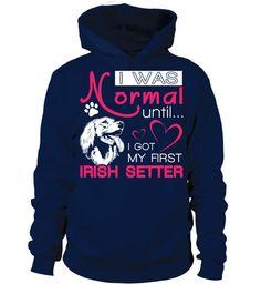 # Normal-until-Irish-Setter-P .  I was normal until I got my first Irish SetterIrish Setters, Irish Setter Shirt, Irish Setter Hoodie, Irish Setter Lover