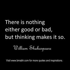 """""""There is nothing either good or bad, but thinking makes it so.""""  ― William Shakespeare. Follow us for more awesome quotes: https://www.pinterest.com/bmabh/, https://www.facebook.com/bmabh"""