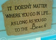 It doesn't matter where you go in life ... as long as you go the the beach. Amen!