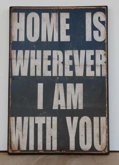 Home is wherever I am with you!