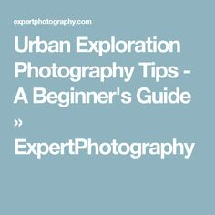 Urban Exploration Photography Tips - A Beginner's Guide » ExpertPhotography