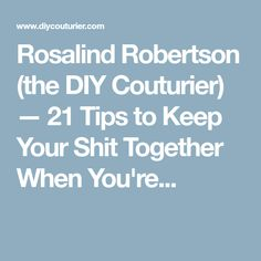 Rosalind Robertson (the DIY Couturier) — 21 Tips to Keep Your Shit Together When You're...