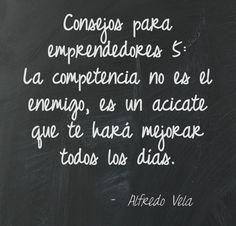 Consejos para  emprendedores 5:  La competencia no es el enemigo, es un acicate que te hará mejorar todos los días.  Alfredo Vela