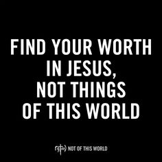 Find your worth in Jesus, not things of this world. Be ‪#‎NotOfThisWorld.
