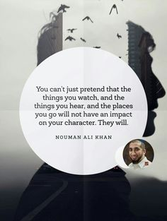 You can't just pretend that the things you watch, and the things you hear, and the places you go will not have an impact on your character. They will. | Nouman Ali Khan
