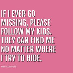 if I ever go missing, please follow my kids. They can find me no matter where I hide Funny Parent Quotes, Funny Mom Humor, Funny Motherhood Quotes, Parent Humor, Kids Humor, Mommy Humor, Funny Quotes, Funny Memes, Parenting Memes