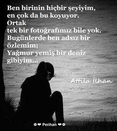 """✿ ❤ Perihan ❤ ✿ Attila İlhan """"Ben birinin hiçbir şeyi yim, en çok da bu koyuyor. Ortak tek bir fotoğrafımız bile yok. Bugünlerde ben adsız bir özlemim; Yağmur yemiş bir deniz gibiyim."""""""