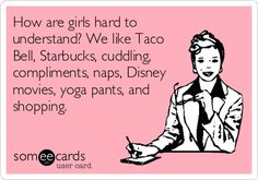 How are girls hard to understand? We like Taco Bell, Starbucks, cuddling, compliments, naps, Disney movies, yoga pants, and shopping. This is me to a T...except change Taco Bell to Chick-fil-A.