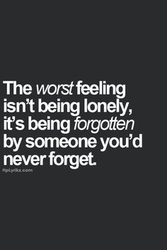 the worst feeling isn't being lonely, it's being forgotten by someone you'd never forget