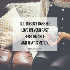 God doesn't base His love on your past performance. And that is mercy.