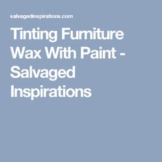 Tinting Furniture Wax With Paint - Salvaged Inspirations