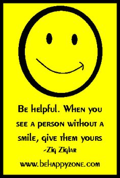 Be helpful. When you see a person without a smile, give them yours. - Zig Ziglar.  inspirational quote.