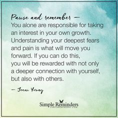 You are responsible for your own growth You alone are responsible for taking an interest in your own growth. Understanding your deepest fears and pain is what will move you forward. If you can do this, you will be rewarded with not only a deeper connection with yourself, but also with others. — Jenni Young