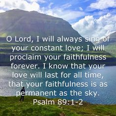 Psalm O LORD, I will always sing of your constant love; I will proclaim your faithfulness forever. I know that your love will last for all time, that your faithfulness is as permanent as the sky. Biblical Quotes, Religious Quotes, Bible Verses Quotes, Bible Scriptures, Faith Quotes, Inspirational Prayers, God Prayer, Favorite Bible Verses, Praise God