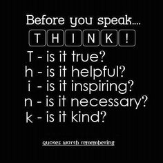 Think: is it true? is it helpful? is it inspiring? is it necessary? is it kind?
