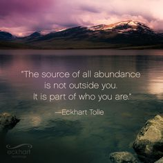 """The source of all abundance is not outside you. It is part of who you are."" - Eckhart Tolle Visit the page below to receive free Present Moment Reminders in your email. http://bit.ly/EckhartPMR #PresentMomentReminder"