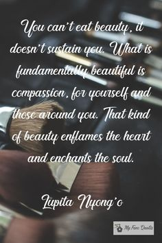 """""""You can't eat beauty, it doesn't sustain you. What is fundamentally beautiful is compassion, for yourself and those around you. That kind of beauty enflames the heart and enchants the soul. Self Image Quotes, Lupita Nyongo, You Are Important, Inner Peace, Compassion, Quotations, Positivity, Canning, Eat"""