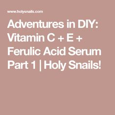 Adventures in DIY: Vitamin C + E + Ferulic Acid Serum Part 1 | Holy Snails!