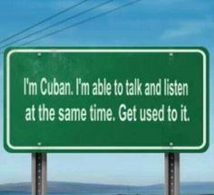 Hate interacting with people who can't do this! =O)    ...We're not yelling... We're Cuban... That's how we talk....