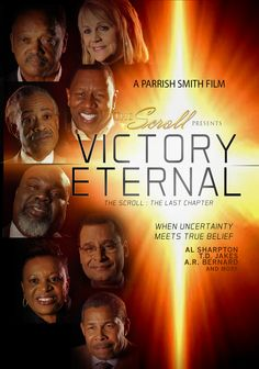 Victory Eternal - The Scroll: The Last Chapter a Parrish Smith Film featuring TD Jakes, Bill Winston, Tony Evans, Charles Ellis, Victory Curry, Edgar Vann, Lance Watson, James Meeks, Sheryl Brady, David Evans, Joseph Waker, RA Vernon, Frederick Haynes, Jeffrey Johnson & Many More! This 3 DVD Trilogy Contains Over 3 Hours of Exclusive Candid Interviews, Inspirational Stories, Life Lessons, Spiritual Instructions & Tested Faith.  To Order or For More Info: www.TheScrollMovie.com
