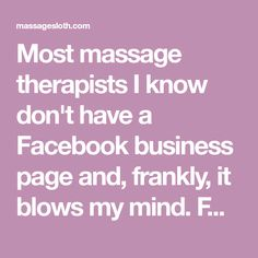 Most massage therapists I know don't have a Facebook business page and, frankly, it blows my mind. Facebook is how I get 50% of my new clients, and the other half is from word-of-mouth... originating from people who probably found me on Facebook. It's a shiny new era, my friends, one that doesn't require you to put an