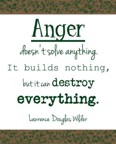 Anger doesn't solve anything. It builds nothing, but it can destroy everything. ~Lawrence Douglas Wilder
