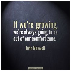 """If we're growing, we're always going to be out of our comfort zone."" - John Maxwell"