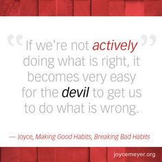 """If we're not actively doing what is right, it becomes very easy for the devil to get us to do what is wrong. -Joyce, """"Making Good Habits, Breaking Bad Habits"""""""