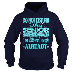 SENIOR ENGINEERING MANAGER Do Not Disturb This I Am Disturbed Enough Already T-Shirts, Hoodies. SHOPPING NOW ==► Funny Tee Shirts