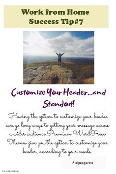 Work from Home Success Tip#7: Customize Your Header and make your website standout among its competitors. Instead of using generic themes, use premium WordPress themes that offer customization so you can make the necessary tweaks every time! See our gallery - http://zigzagpress.com/themes/