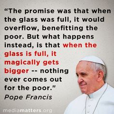 """""""The """"trickle-down"""" theory: the principle that the poor, who must subsist on table scraps dropped by the rich, can best be served by giving the rich bigger meals.""""  ― William Blum"""