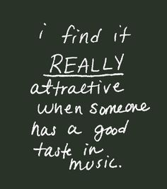i find it really attractive when someone has a good taste in music.