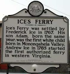 Ices Ferry was settled by Frederick Ice in 1767. His son Adam, born the same year, was the first white child born in Monongahela Valley. Andrew Ice in 1785 started the first authorized ferry in western Virginia. This sign is located at the old iron bridge on Cheat Lake.