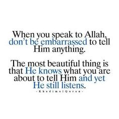 When you speak to Allah, don't be embarrassed to tell HIM anything. The most beautiful thing is that HE knows what you are about to tell HIM and yet HE still listens. Islamic Qoutes, Islamic Teachings, Islamic Messages, Muslim Quotes, Islamic Images, Islam Hadith, Islam Quran, Alhamdulillah, Allah Islam