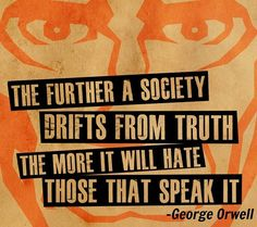 """""""The further a society drifts from truth the more it will hate those that speak it"""" - George Orwell"""