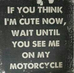 Acutally its if you think I'm cute now wait until you see my dirtbike! For me