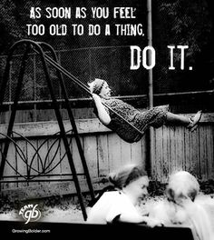"""""""as soon as you feel too old to do a thing, do it"""""""