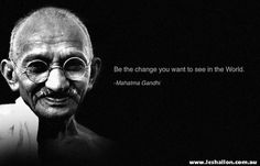 Be the change you want to see the word. ~ Mahatma Gandhi  www.leshallon.com.au
