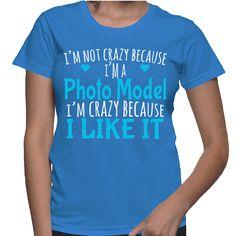 I'm Not Crazy Because I'm A Photo Model I'm Crazy Because I Like It T-Shirt