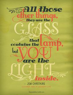 All those other things, they are the glass that contains the lamp, but you are the light inside. -Jem Carstairs