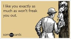 My entire dating strategy with most guys wrapped up in a someecard.