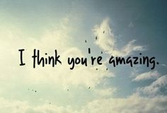 I think you're amazing #truth #quotes #positive #love #inspiration