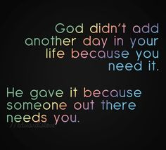God didn't add another day in your life because you need it. He gave it because someone out there needs you.