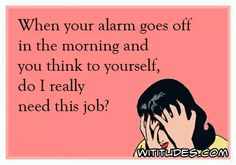 when-your-alarm-goes-off-morning-think-yourself-really-need-this-job-ecard