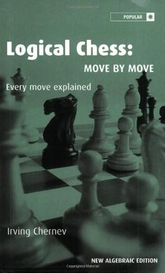 Logical Chess: Move By Move: Every Move Explained New Algebraic Edition by Irving Chernev (one of my <3 chess books ever)