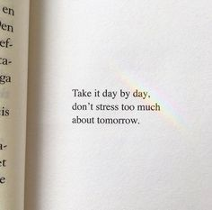 """Take it day by day. Don't stress too much about tomorrow."""